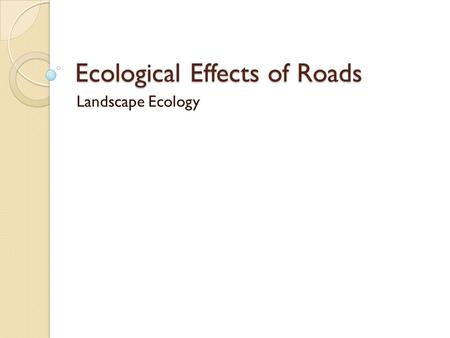 Ecological Effects of Roads Landscape Ecology. Comments/Questions.