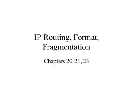 IP Routing, Format, Fragmentation Chapters 20-21, 23.