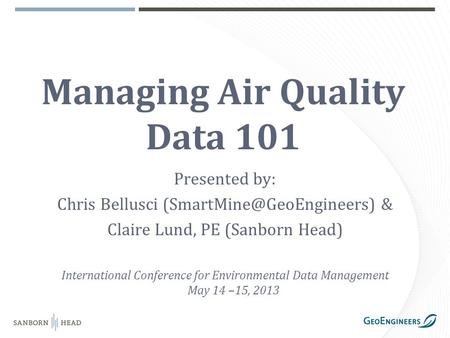 Managing Air Quality Data 101 Presented by: Chris Bellusci & Claire Lund, PE (Sanborn Head) International Conference for Environmental.