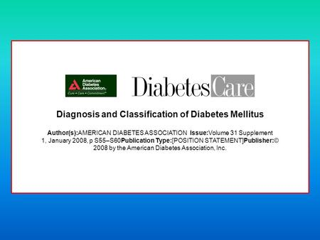 Diagnosis and Classification of Diabetes Mellitus Author(s):AMERICAN DIABETES ASSOCIATION Issue:Volume 31 Supplement 1, January 2008, p S55–S60Publication.