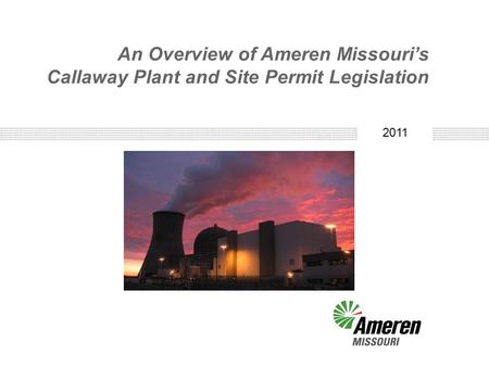 2010 An Overview of Ameren Missouri's Callaway Plant and Site Permit Legislation 2011.