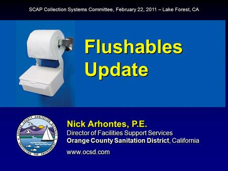 Flushables Update Nick Arhontes, P.E. Director of Facilities Support Services Orange County Sanitation District, California www.ocsd.com Nick Arhontes,