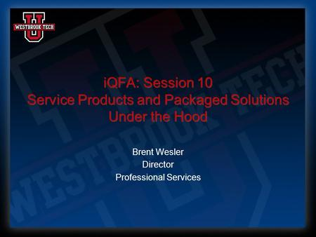 IQFA: Session 10 Service Products and Packaged Solutions Under the Hood Brent Wesler Director Professional Services.