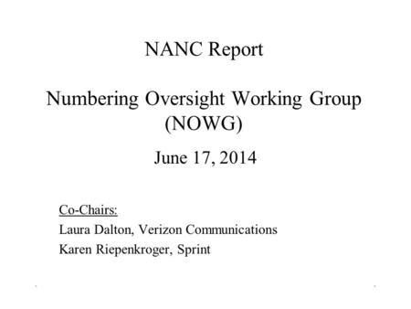 NANC Report Numbering Oversight Working Group (NOWG) June 17, 2014 Co-Chairs: Laura Dalton, Verizon Communications Karen Riepenkroger, Sprint ``