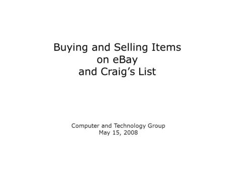 Buying and Selling Items on eBay and Craig's List Computer and Technology Group May 15, 2008.