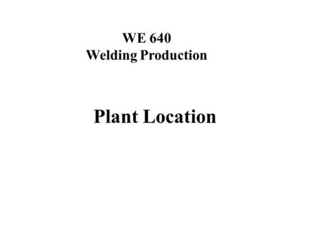 WE 640 Welding Production Plant Location. Arc Welding Processes Lesson Objectives When you finish this lesson you will understand: The importance of building.