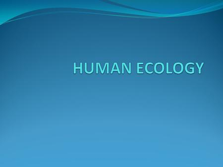 HUMAN ECOLOGY DEF  THE RELATIONSHIP BETWEEN HUMANS AND THEIR ENVIRONMENT HUMANS CAN NEGATIVELY, OR POSITIVELY EFFECT THEIR ENVIRONMENT.