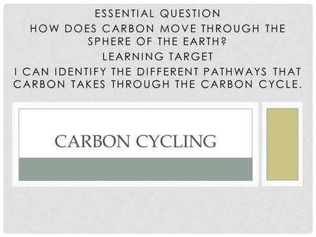 ESSENTIAL QUESTION HOW DOES CARBON MOVE THROUGH THE SPHERE OF THE EARTH? LEARNING TARGET I CAN IDENTIFY THE DIFFERENT PATHWAYS THAT CARBON TAKES THROUGH.