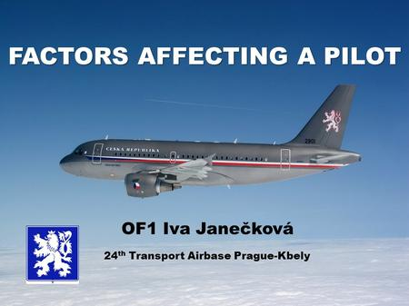FACTORS AFFECTING A PILOT OF1 Iva Janečková 24 th Transport Airbase Prague-Kbely.