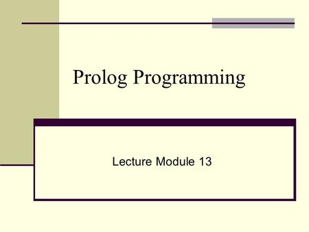 Prolog Programming Lecture Module 13. Objective ● What is Prolog? ● Prolog program ● Syntax of Prolog ● Prolog Control Strategy ● Execution of Prolog.