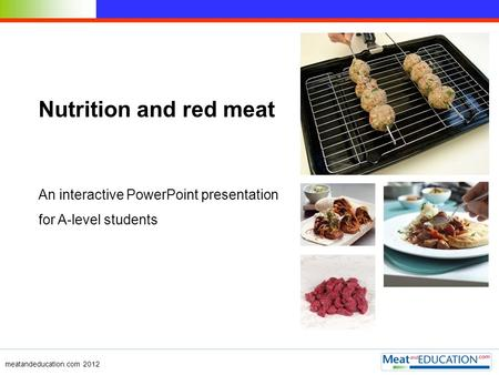 Nutrition and red meat An interactive PowerPoint presentation for A-level students meatandeducation.com 2012.