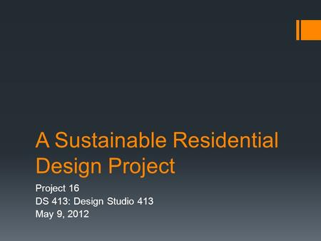 A Sustainable Residential Design Project Project 16 DS 413: Design Studio 413 May 9, 2012.