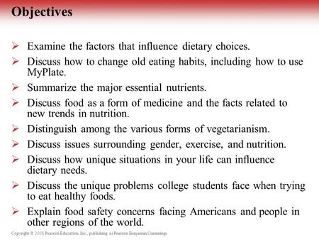 Copyright © 2008 Pearson Education, Inc., publishing as Pearson Benjamin Cummings Objectives  Examine the factors that influence dietary choices.  Discuss.