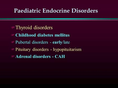 Paediatric Endocrine Disorders F Thyroid disorders F Childhood diabetes mellitus F Pubertal disorders - early/late F Pituitary disorders - hypopituitarism.