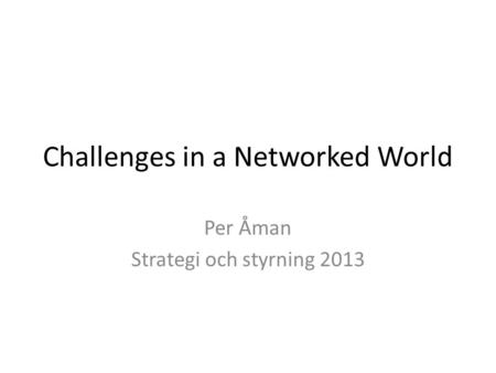 Challenges in a Networked World Per Åman Strategi och styrning 2013.