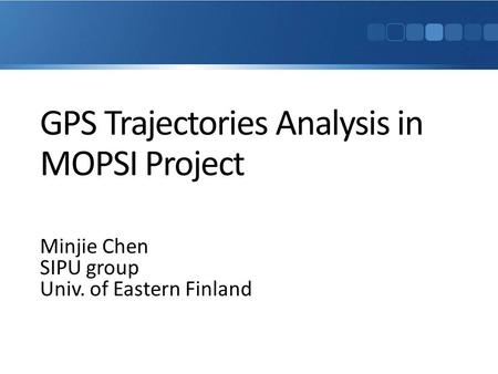 GPS Trajectories Analysis in MOPSI Project Minjie Chen SIPU group Univ. of Eastern Finland.