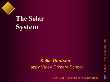 CTAP 295 Teaching with Technology FINAL PRESENTATION Kellie Dunham Happy Valley Primary School The Solar System.