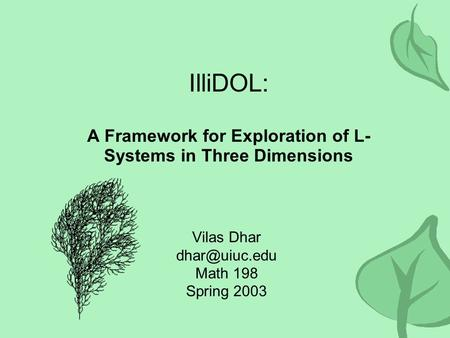 IlliDOL: A Framework for Exploration of L- Systems in Three Dimensions Vilas Dhar Math 198 Spring 2003.