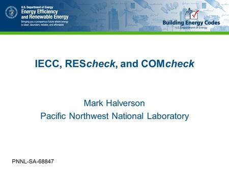 IECC, REScheck, and COMcheck Mark Halverson Pacific Northwest National Laboratory PNNL-SA-68847.