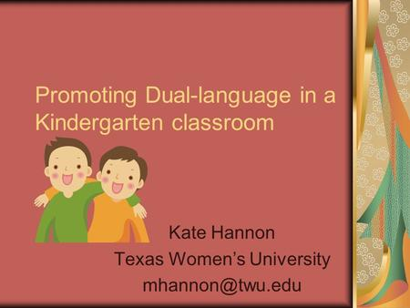 Promoting Dual-language in a Kindergarten classroom Kate Hannon Texas Women's University