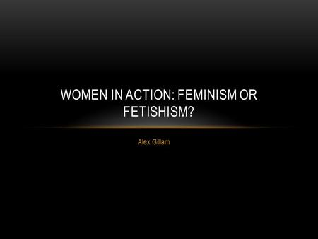 Alex Gillam WOMEN IN ACTION: FEMINISM OR FETISHISM?