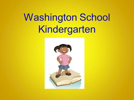 Washington School Kindergarten. The Kindergarten Year A year of tremendous growth Focus on the whole child in kindergarten Foster academic, social, emotional.