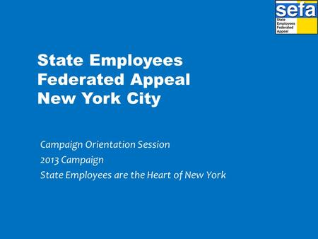 State Employees Federated Appeal New York City Campaign Orientation Session 2013 Campaign State Employees are the Heart of New York.
