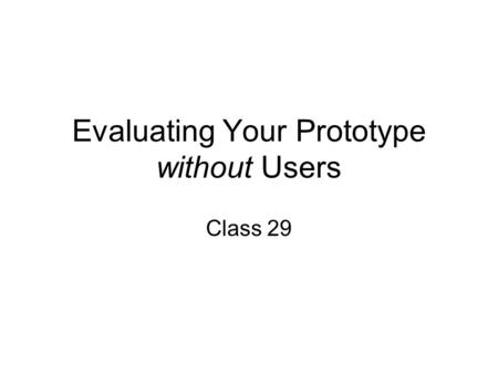 Evaluating Your Prototype without Users Class 29.