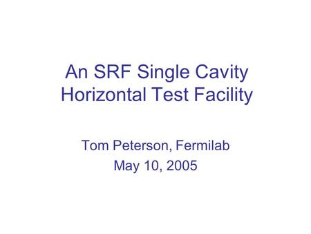 An SRF Single Cavity Horizontal Test Facility Tom Peterson, Fermilab May 10, 2005.