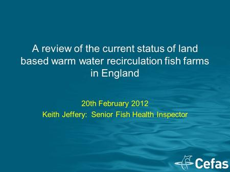 A review of the current status of land based warm water recirculation fish farms in England 20th February 2012 Keith Jeffery: Senior Fish Health Inspector.
