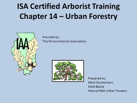 ISA Certified Arborist Training Chapter 14 – Urban Forestry Prepared by: Mark Duntemann Matt Basile Natural Path Urban Forestry Provided by: The Illinois.