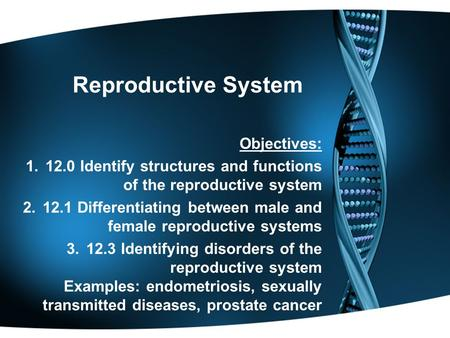 Reproductive System Objectives: 1.12.0 Identify structures and functions of the reproductive system 2.12.1 Differentiating between male and female reproductive.