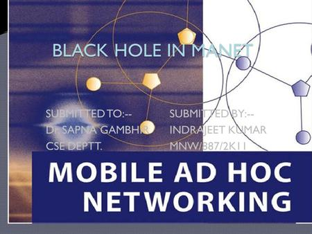 BLACK HOLE IN MANET SUBMITTED TO:--SUBMITTED BY:-- Dr. SAPNA GAMBHIRINDRAJEET KUMAR CSE DEPTT.MNW/887/2K11.