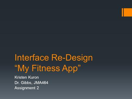 "Interface Re-Design ""My Fitness App"" Kristen Kuron Dr. Gibbs, JMA464 Assignment 2."
