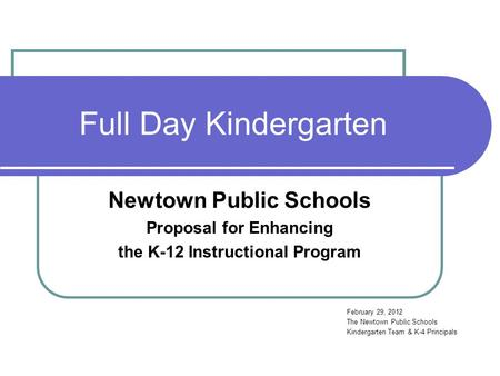 Full Day Kindergarten Newtown Public Schools Proposal for Enhancing the K-12 Instructional Program February 29, 2012 The Newtown Public Schools Kindergarten.