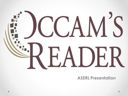 "ASERL Presentation. Occam's Reader A collaboration between Our vision stems from the idea that, ""Other things being equal, a simpler explanation is better."