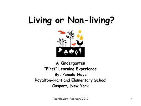 "Living or Non-living? A Kindergarten ""First"" Learning Experience By: Pamela Hays Royalton-Hartland Elementary School Gasport, New York 1Peer Review: February,"