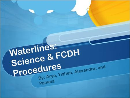 Waterlines: Science & FCDH Procedures By: Arye, Yishen, Alexandra, and Pamela.