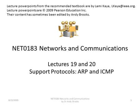 NET0183 Networks and Communications Lectures 19 and 20 Support Protocols: ARP and ICMP 8/25/20091 NET0183 Networks and Communications by Dr Andy Brooks.