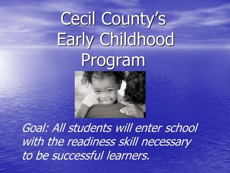 Cecil County's Early Childhood Program Goal: All students will enter school with the readiness skill necessary to be successful learners.