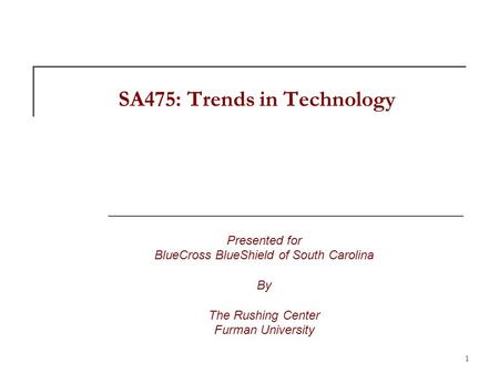 1 SA475: Trends in Technology Presented for BlueCross BlueShield of South Carolina By The Rushing Center Furman University.