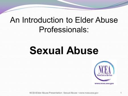 An Introduction to Elder Abuse Professionals: Sexual Abuse NCEA Elder Abuse Presentation: Sexual Abuse www.ncea.aoa.gov1.