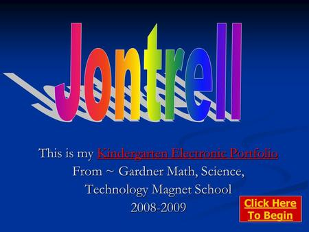 This is my Kindergarten Electronic Portfolio From ~ Gardner Math, Science, Technology Magnet School 2008-2009 Click Here To Begin.