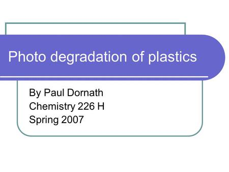 Photo degradation of plastics By Paul Dornath Chemistry 226 H Spring 2007.