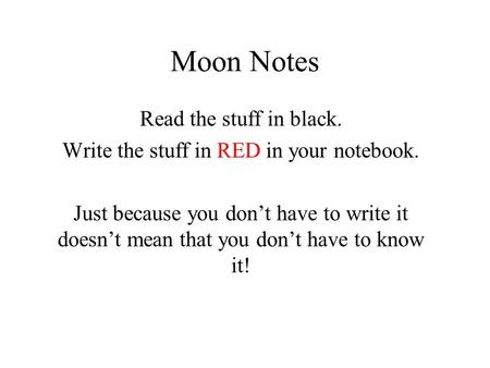 Moon Notes Read the stuff in black. Write the stuff in RED in your notebook. Just because you don't have to write it doesn't mean that you don't have to.