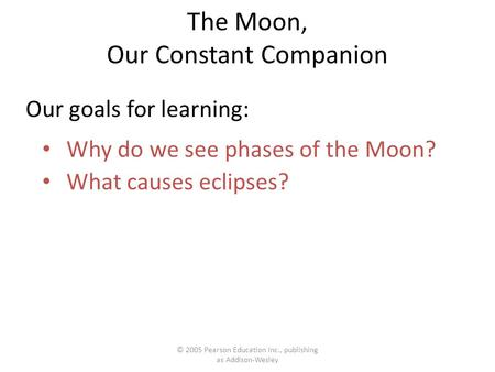 © 2005 Pearson Education Inc., publishing as Addison-Wesley The Moon, Our Constant Companion Why do we see phases of the Moon? What causes eclipses? Our.