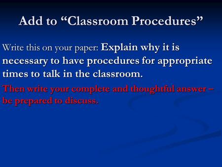 "Add to ""Classroom Procedures"" Write this on your paper: Explain why it is necessary to have procedures for appropriate times to talk in the classroom."