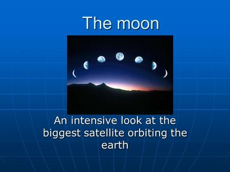 The moon An intensive look at the biggest satellite orbiting the earth.