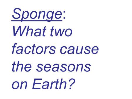 Sponge: What two factors cause the seasons on Earth?