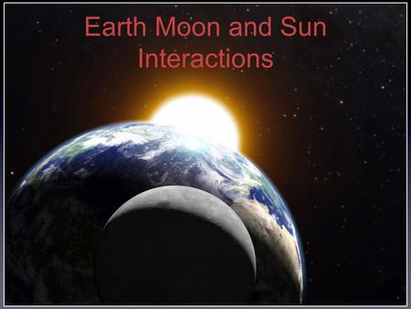 Earth Moon and Sun Interactions